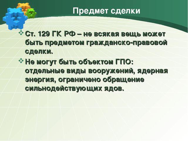 Предмет сделки Ст. 129 ГК РФ – не всякая вещь может быть предметом гражданско...