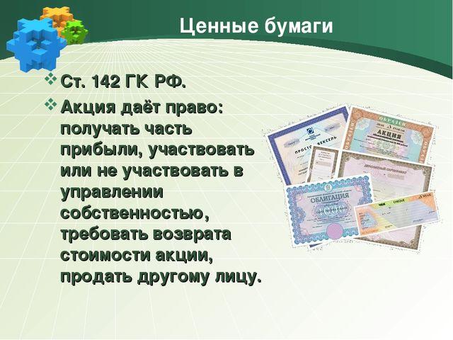Ценные бумаги Ст. 142 ГК РФ. Акция даёт право: получать часть прибыли, участв...