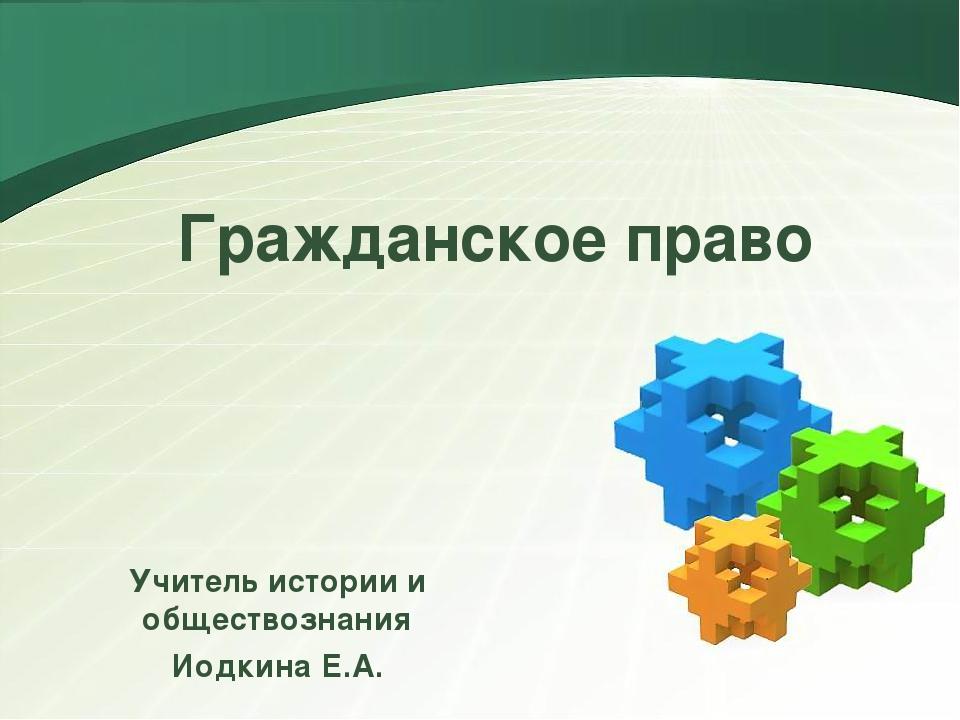 Гражданское право Учитель истории и обществознания Иодкина Е.А. LOGO