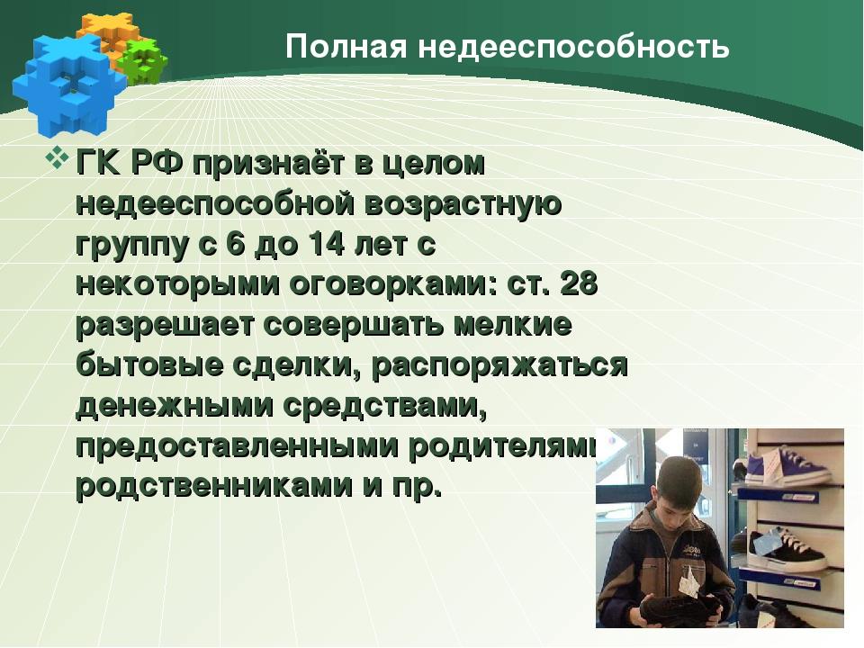Полная недееспособность ГК РФ признаёт в целом недееспособной возрастную груп...