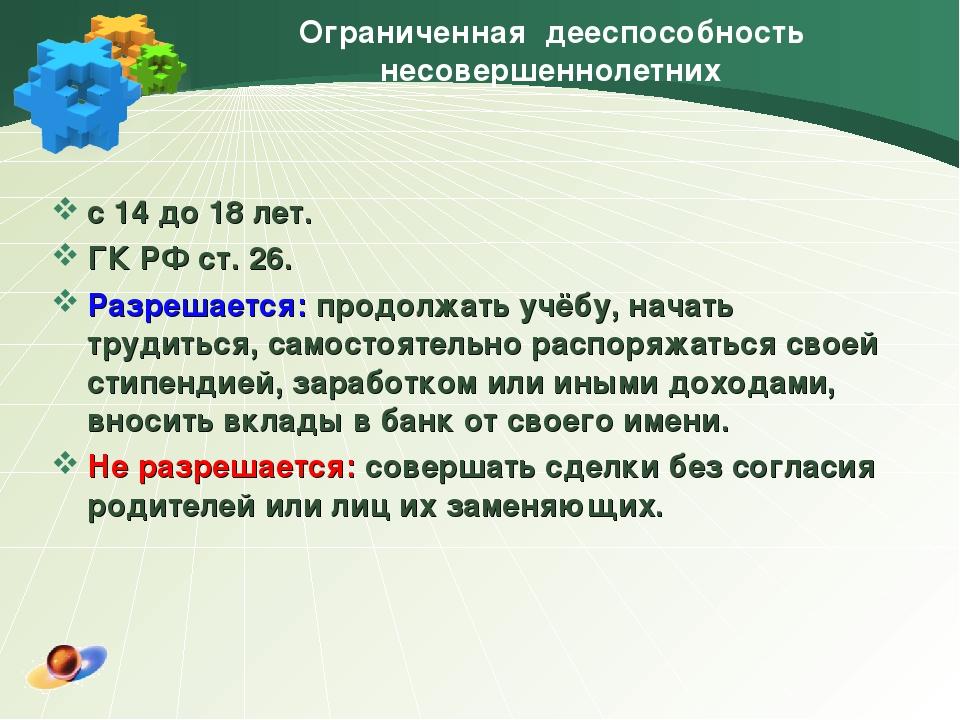 Ограниченная дееспособность несовершеннолетних с 14 до 18 лет. ГК РФ ст. 26....