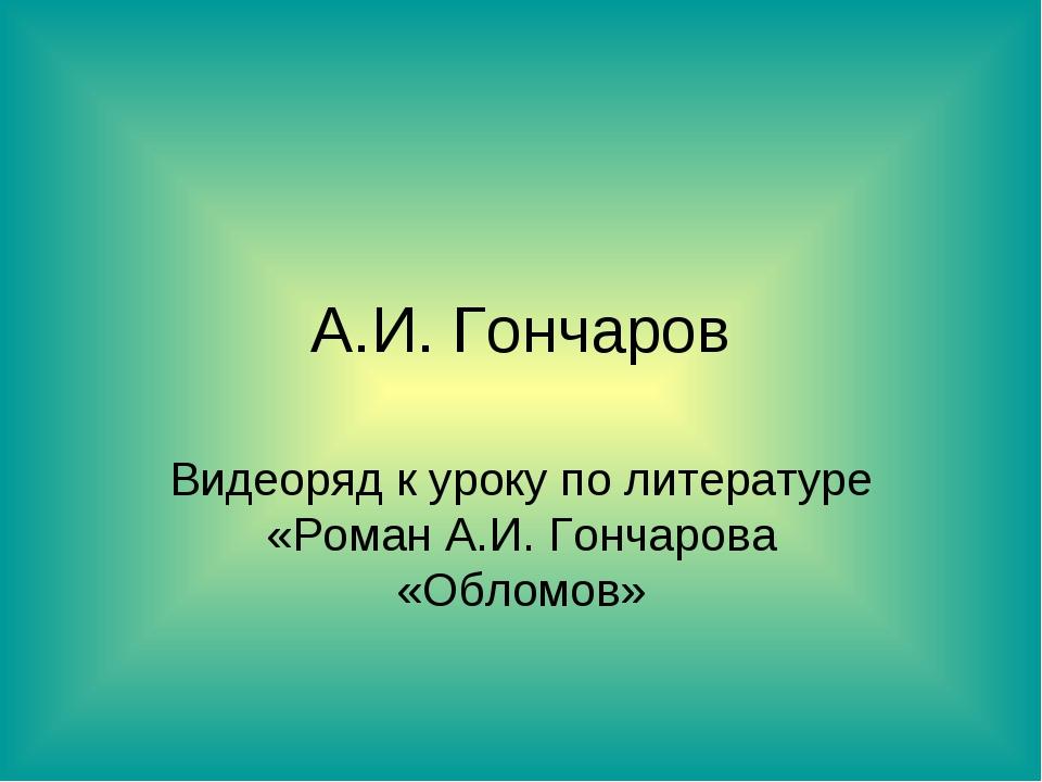А.И. Гончаров Видеоряд к уроку по литературе «Роман А.И. Гончарова «Обломов»