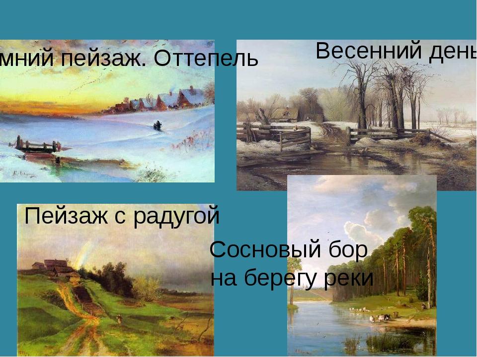 Зимний пейзаж. Оттепель Весенний день Пейзаж с радугой Сосновый бор на берегу...