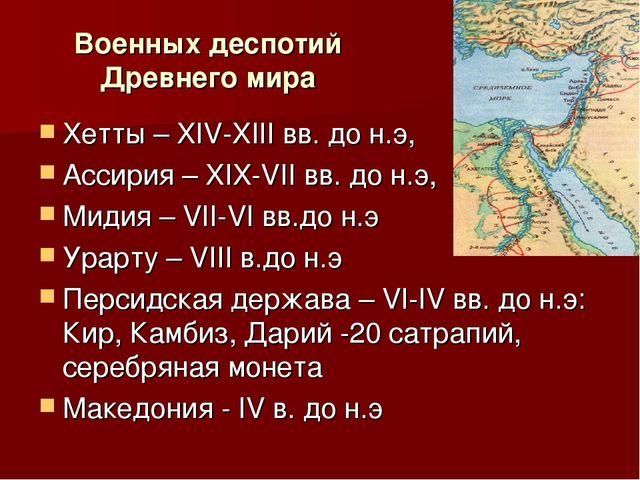 Военных деспотий Древнего мира Хетты – XIV-XIII вв. до н.э, Ассирия – XIX-VII...