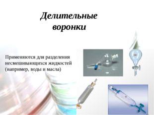 Делительные воронки Применяются для разделения несмешивающихся жидкостей (нап