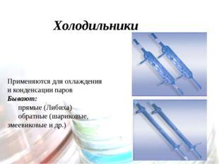 Холодильники Применяются для охлаждения и конденсации паров Бывают: прямые (