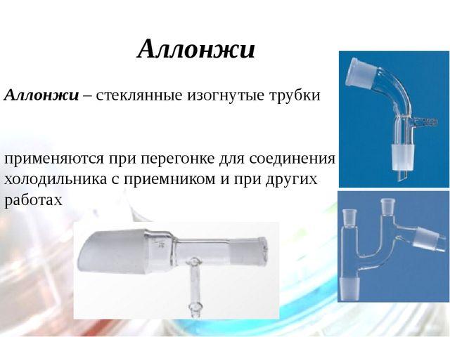 Аллонжи Аллонжи – стеклянные изогнутые трубки применяются при перегонке для с...