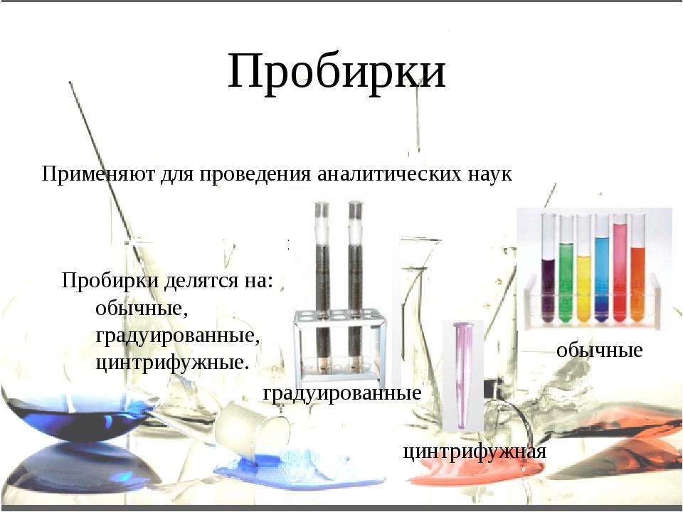 Пробирки Применяют для проведения аналитических наук Пробирки делятся на: об...