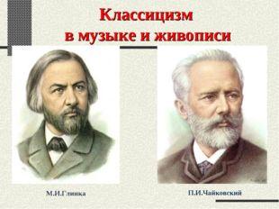 Классицизм в музыке и живописи М.И.Глинка П.И.Чайковский