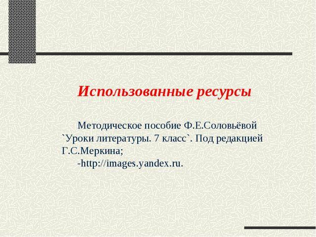 Использованные ресурсы Методическое пособие Ф.Е.Соловьёвой `Уроки литературы....