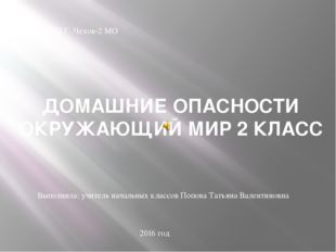 ДОМАШНИЕ ОПАСНОСТИ ОКРУЖАЮЩИЙ МИР 2 КЛАСС ФКОУ СОШ Г. Чехов-2 МО Выполнила: у