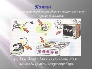 Электроприборы могут ударить током или стать причиной пожара. Помни! Уходя из