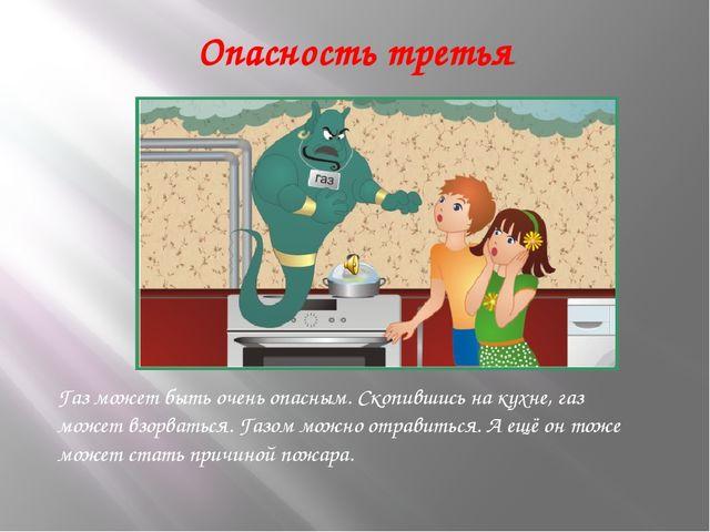 Опасность третья Газ может быть очень опасным. Скопившись на кухне, газ может...
