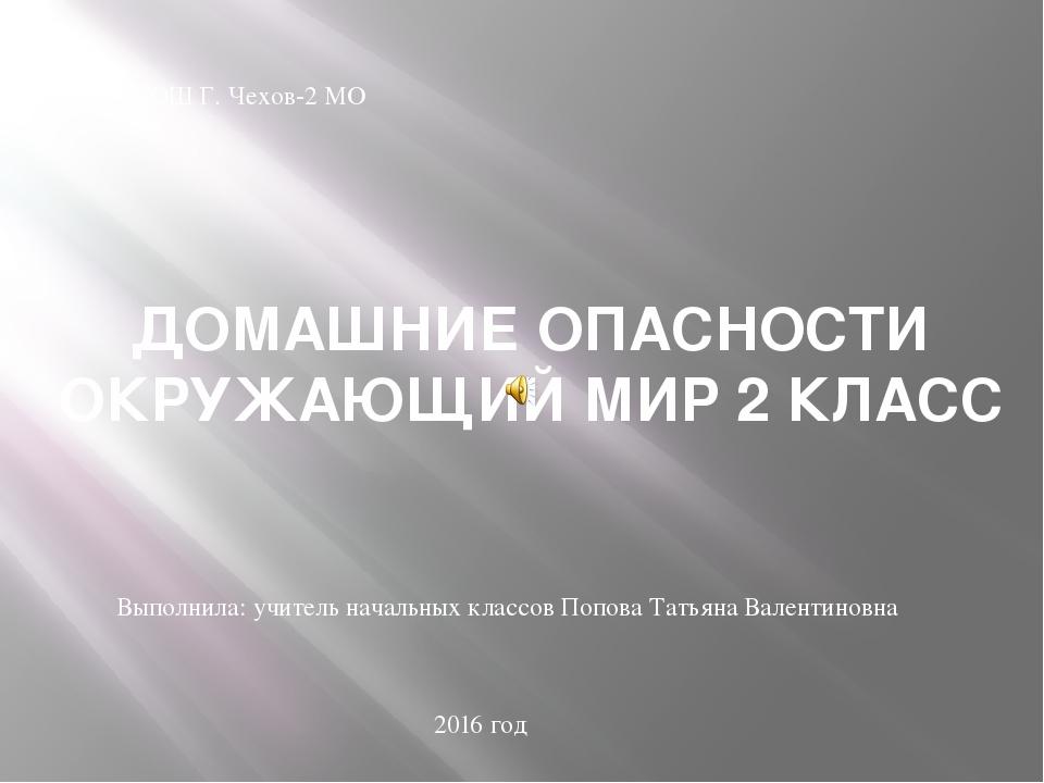 ДОМАШНИЕ ОПАСНОСТИ ОКРУЖАЮЩИЙ МИР 2 КЛАСС ФКОУ СОШ Г. Чехов-2 МО Выполнила: у...