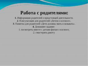 Работа с родителями: 1. Информация родителей о предстоящей деятельности. 2. К