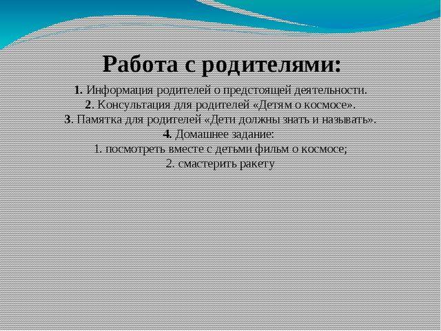 Работа с родителями: 1. Информация родителей о предстоящей деятельности. 2. К...