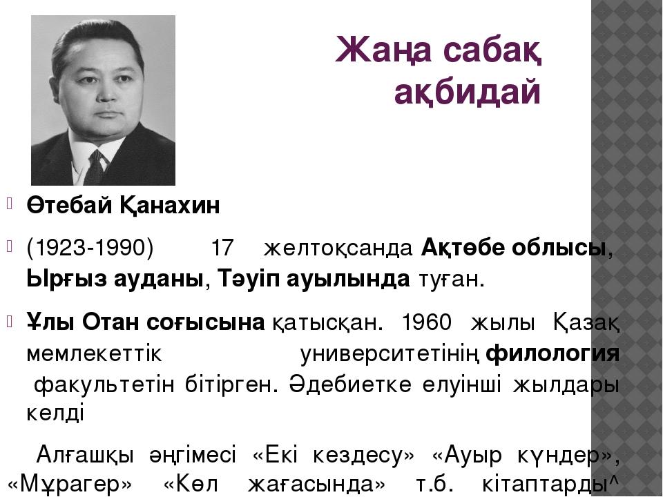 Жаңа сабақ ақбидай Өтебай Қанахин (1923-1990) 17 желтоқсандаАқтөбе облысы,Ы...
