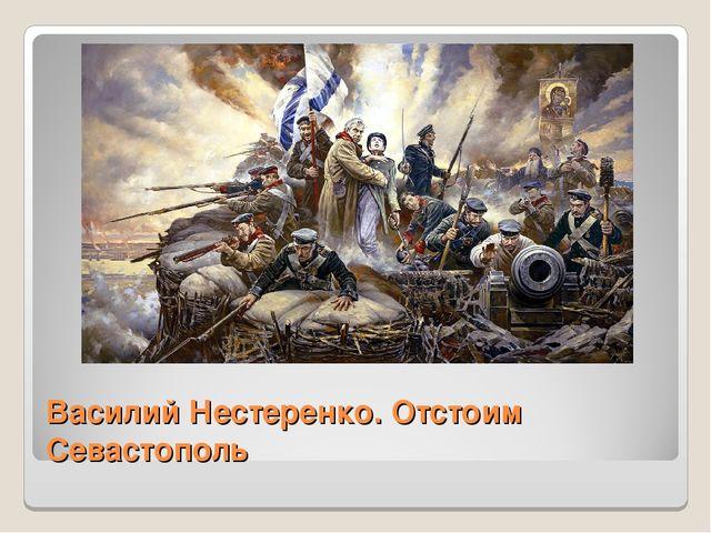Василий Нестеренко. Отстоим Севастополь