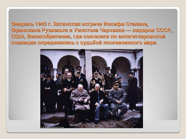 Февраль 1945 г. Ялтинская встреча Иосифа Сталина, Франклина Рузвельта и Уинст...