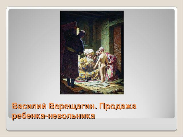 Василий Верещагин. Продажа ребенка-невольника