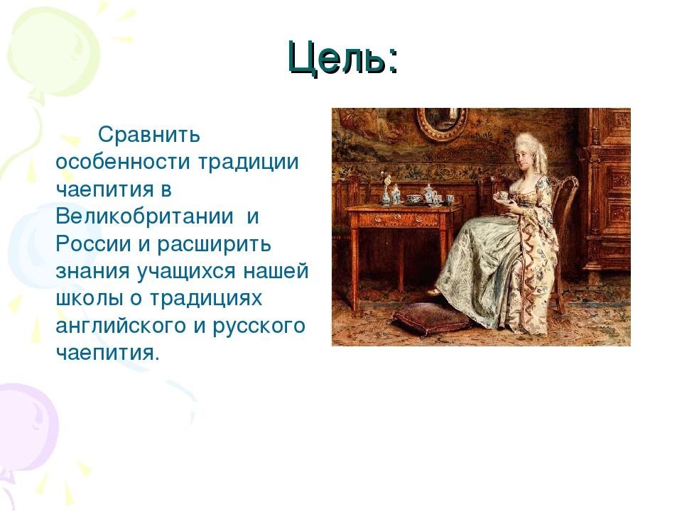 Цель:  Сравнить особенности традиции чаепития в Великобритании и России и...