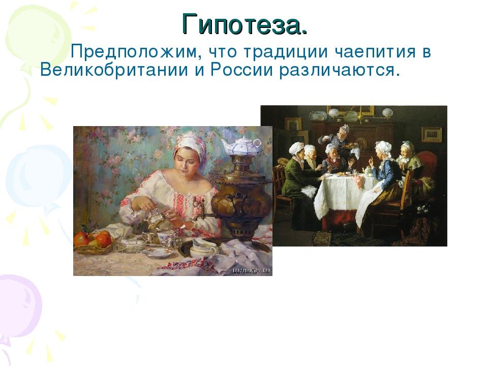 Гипотеза. Предположим, что традиции чаепития в Великобритании и России разл...