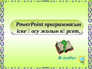 PowerPoint программасын іске қосу жолын көрсет. Жауабы: