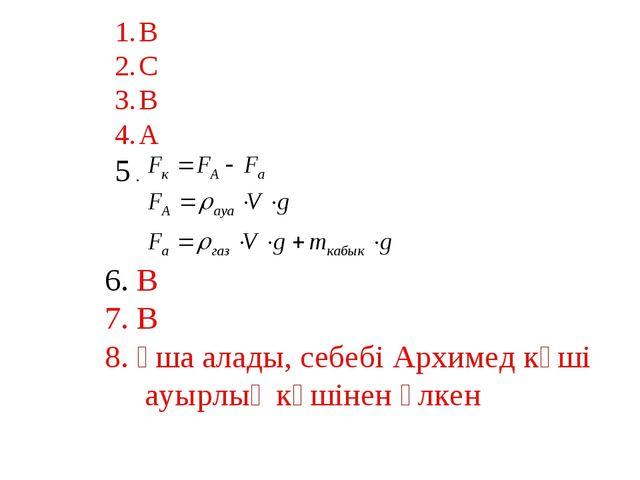 В С В А 5 . 6. В 7. В 8. Ұша алады, себебі Архимед күші ауырлық күшінен үлкен