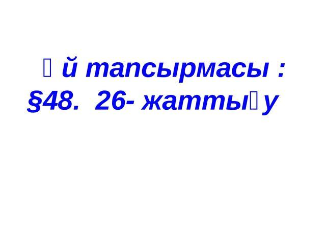 Үй тапсырмасы : §48. 26- жаттығу