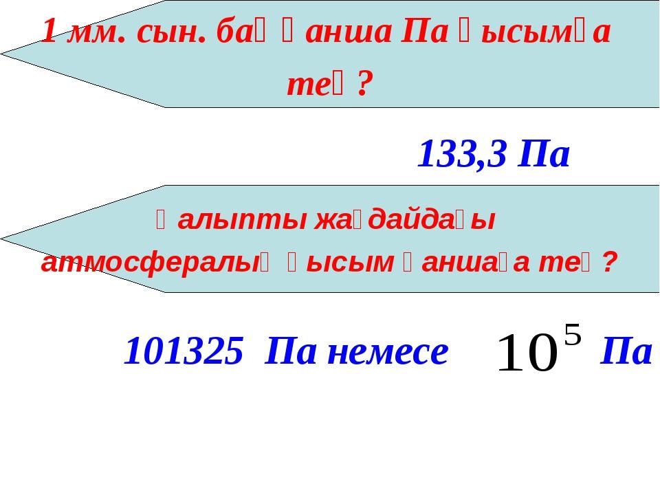 1 мм. сын. бағ қанша Па қысымға тең? 133,3 Па Қалыпты жағдайдағы атмосфералық...