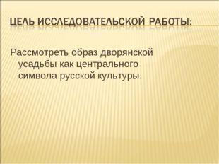 Рассмотреть образ дворянской усадьбы как центрального символа русской культу