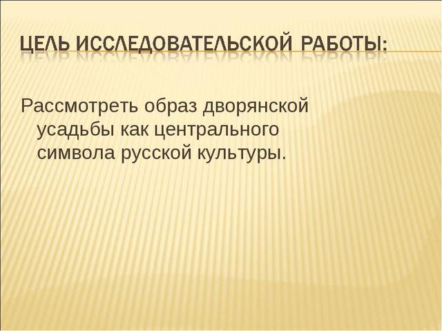 Рассмотреть образ дворянской усадьбы как центрального символа русской культу...