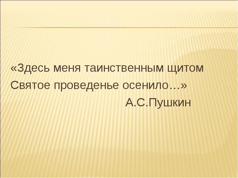 «Здесь меня таинственным щитом Святое проведенье осенило…» А.С.Пушкин