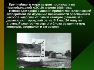 Крупнейшая в мире авария произошла на Чернобыльской АЭС 26 апреля 1986 года.