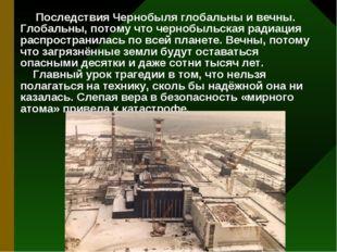 Последствия Чернобыля глобальны и вечны. Глобальны, потому что чернобыльская
