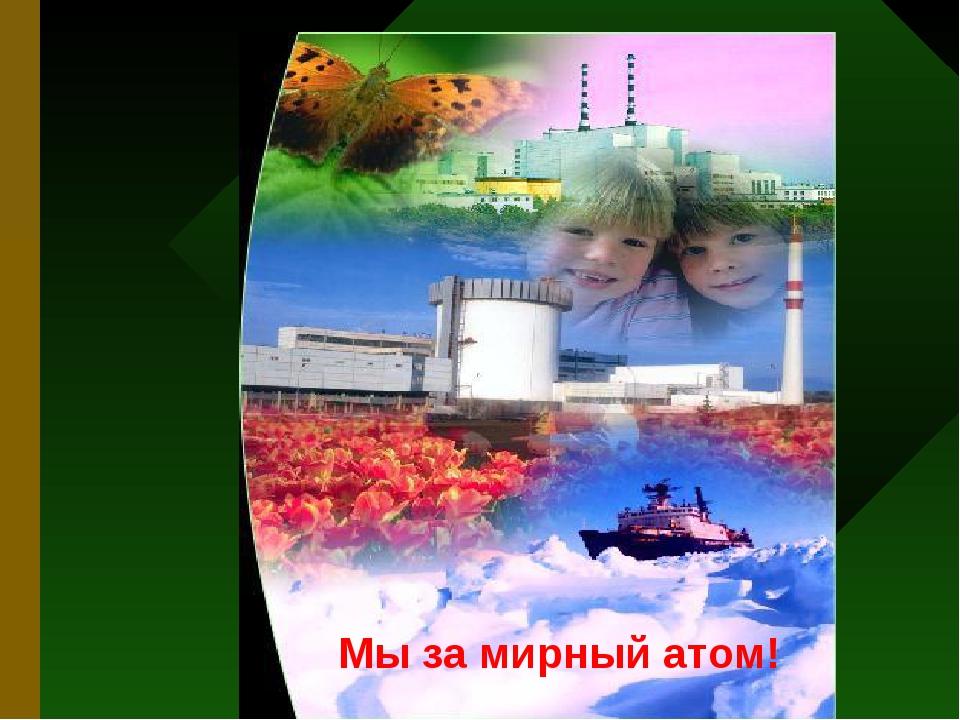 Мы за мирный атом!