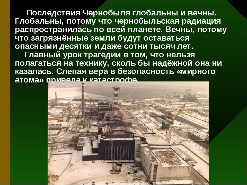 Последствия Чернобыля глобальны и вечны. Глобальны, потому что чернобыльская...