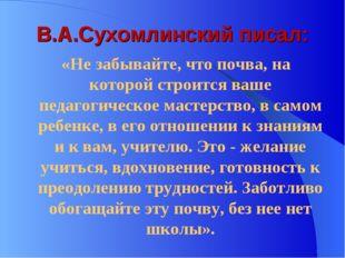 В.А.Сухомлинский писал: «Не забывайте, что почва, на которой строится ваше пе