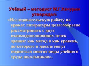 Учёный – методист М.Г.Качурин утверждал: «Исследовательскую работу на уроках