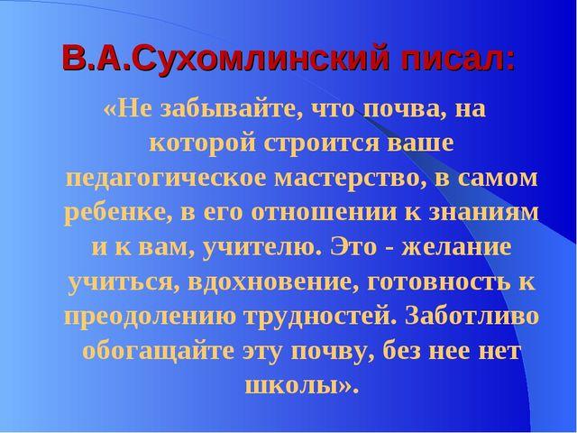 В.А.Сухомлинский писал: «Не забывайте, что почва, на которой строится ваше пе...