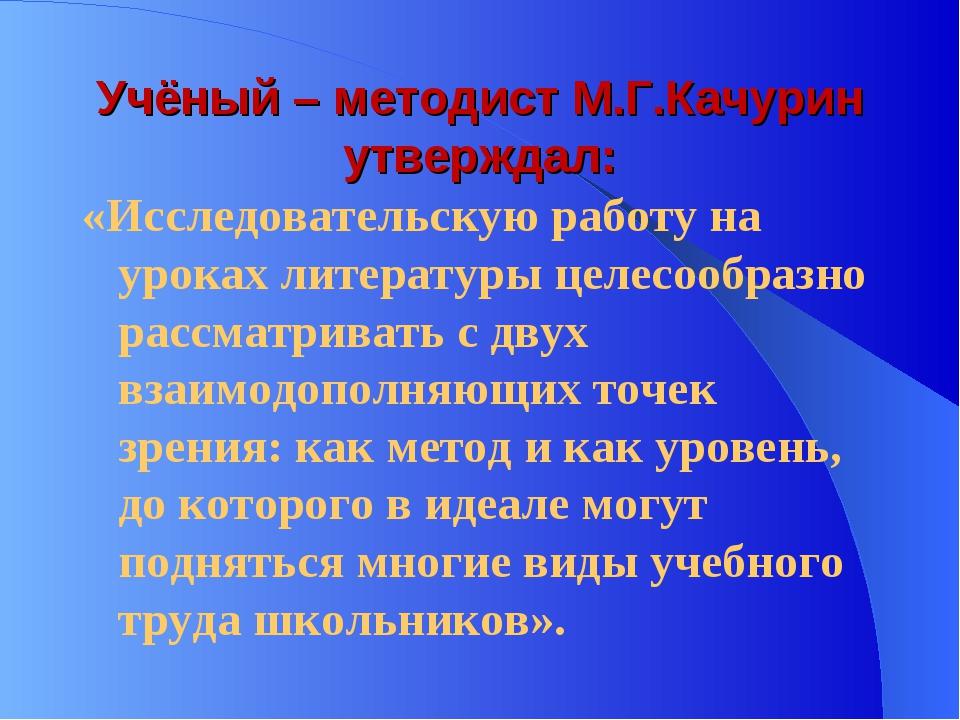 Учёный – методист М.Г.Качурин утверждал: «Исследовательскую работу на уроках...