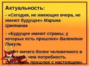 Актуальность: - «Сегодня, не имеющие вчера, не имеют будущее» Марина Цветаева