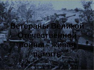 Ветераны Великой Отечественной войны - живая память Подготовили: кадеты 5 кла