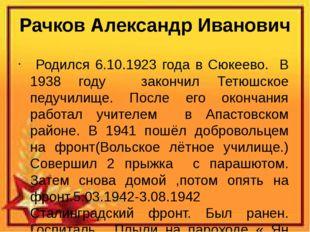 Рачков Александр Иванович Родился 6.10.1923 года в Сюкеево. В 1938 году закон