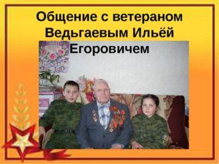 Общение с ветераном Ведьгаевым Ильёй Егоровичем
