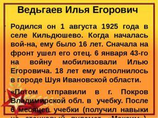 Ведьгаев Илья Егорович Родился он 1 августа 1925 года в селе Кильдюшево. Когд
