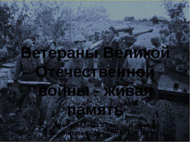 Ветераны Великой Отечественной войны - живая память Подготовили: кадеты 5 кла...