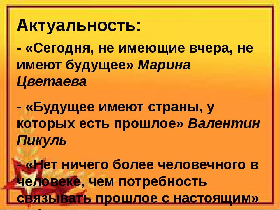 Актуальность: - «Сегодня, не имеющие вчера, не имеют будущее» Марина Цветаева...