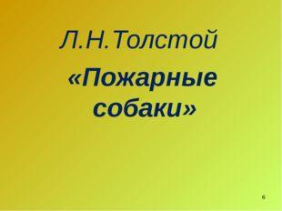 Л.Н.Толстой «Пожарные собаки» *
