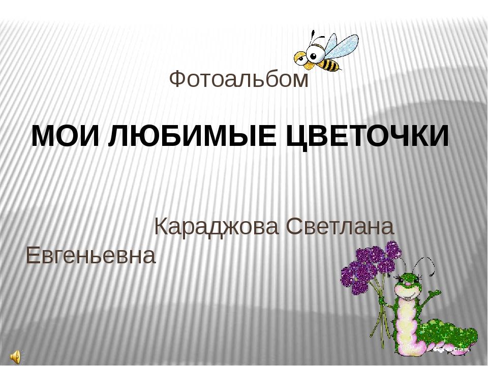 Фотоальбом Караджова Светлана Евгеньевна МОИ ЛЮБИМЫЕ ЦВЕТОЧКИ